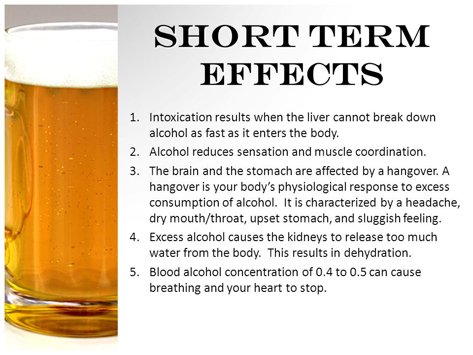 SHORT TERM EFFECTS 1.Intoxication results when the liver cannot break down alcohol as fast as it enters the body.