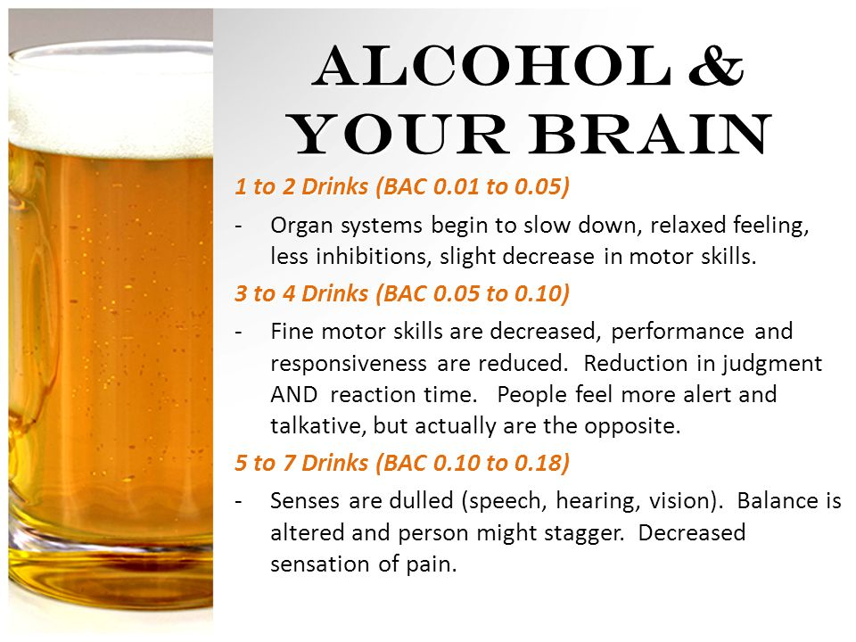 1 to 2 Drinks (BAC 0.01 to 0.05) -Organ systems begin to slow down, relaxed feeling, less inhibitions, slight decrease in motor skills.