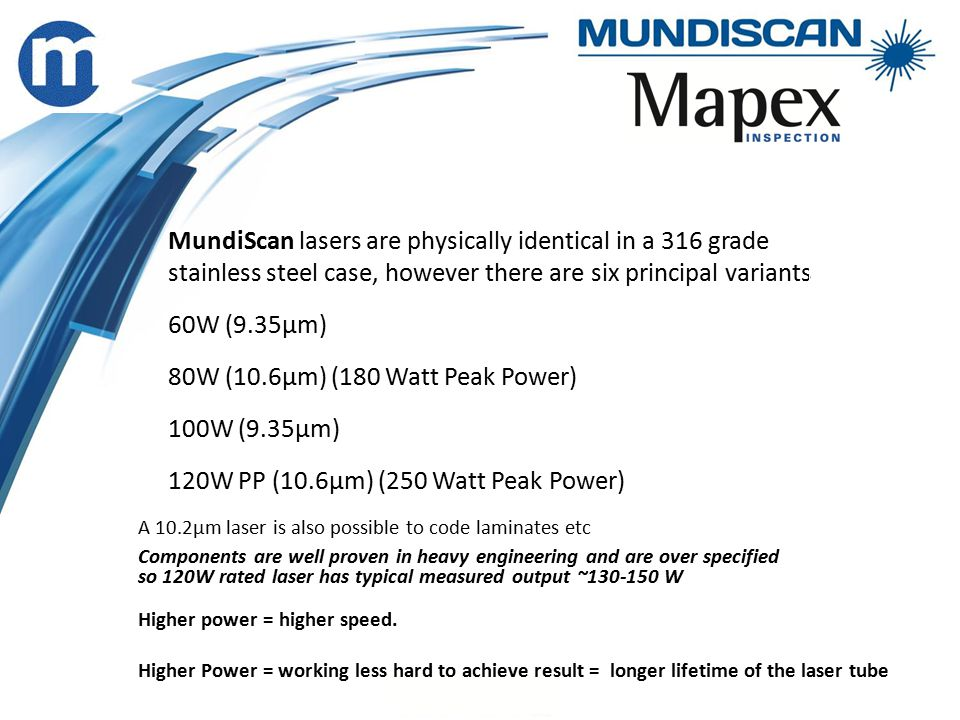 MundiScan lasers are physically identical in a 316 grade stainless steel case, however there are six principal variants 60W (9.35µm) 80W (10.6µm) (180 Watt Peak Power) 100W (9.35µm) 120W PP (10.6µm) (250 Watt Peak Power) A 10.2µm laser is also possible to code laminates etc Components are well proven in heavy engineering and are over specified so 120W rated laser has typical measured output ~130-150 W Higher power = higher speed.