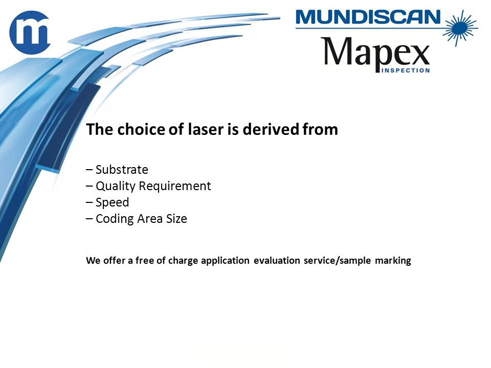 The choice of laser is derived from – Substrate – Quality Requirement – Speed – Coding Area Size We offer a free of charge application evaluation service/sample marking