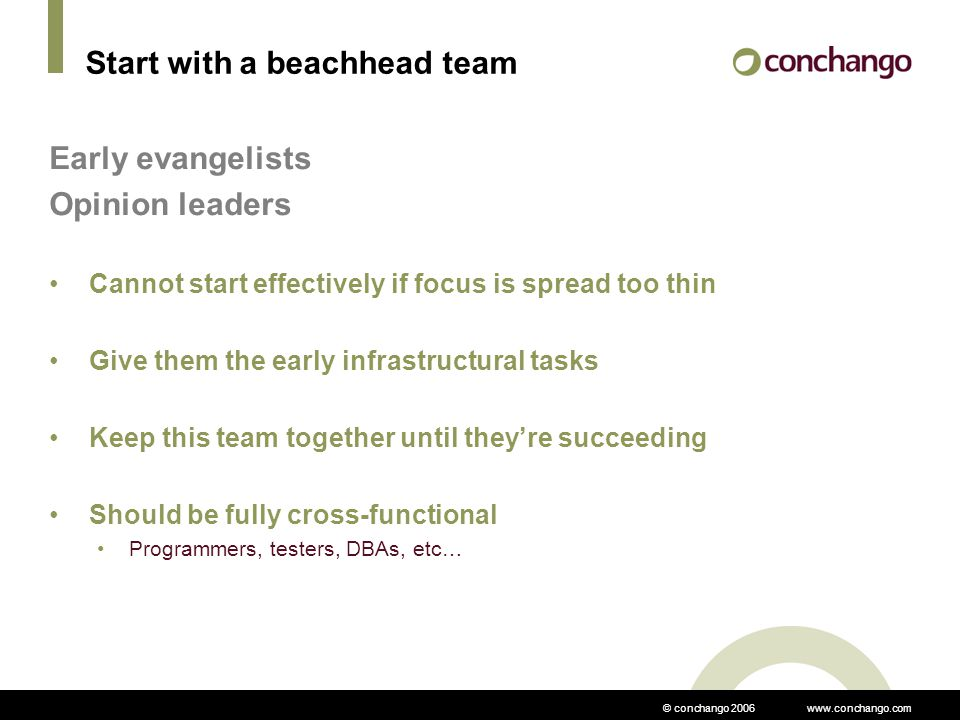 © conchango 2006 www.conchango.com Start with a beachhead team Early evangelists Opinion leaders Cannot start effectively if focus is spread too thin Give them the early infrastructural tasks Keep this team together until they're succeeding Should be fully cross-functional Programmers, testers, DBAs, etc…