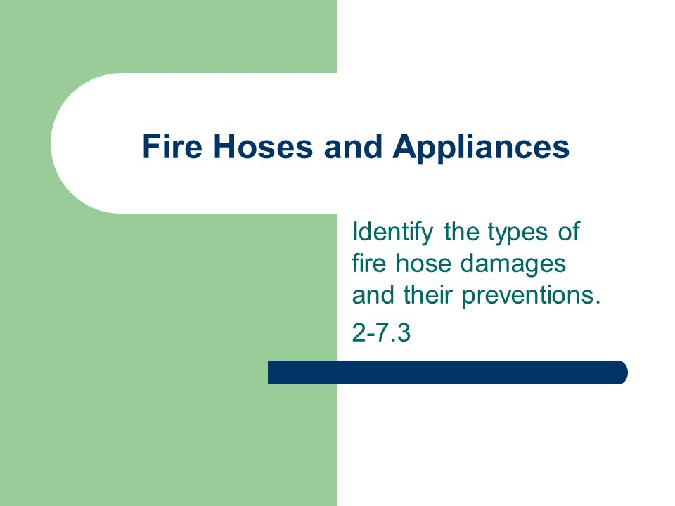 Fire Hoses and Appliances Identify the types of fire hose damages and their preventions. 2-7.3