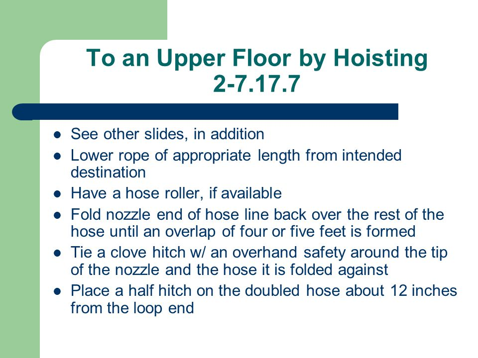 To an Upper Floor by Hoisting 2-7.17.7 See other slides, in addition Lower rope of appropriate length from intended destination Have a hose roller, if
