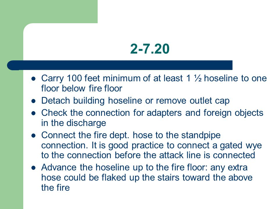 2-7.20 Carry 100 feet minimum of at least 1 ½ hoseline to one floor below fire floor Detach building hoseline or remove outlet cap Check the connectio