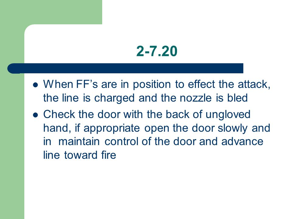 2-7.20 When FF's are in position to effect the attack, the line is charged and the nozzle is bled Check the door with the back of ungloved hand, if ap