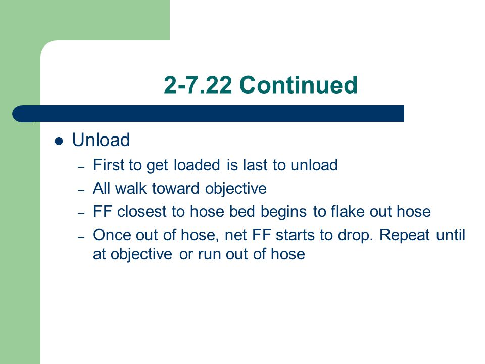 2-7.22 Continued Unload – First to get loaded is last to unload – All walk toward objective – FF closest to hose bed begins to flake out hose – Once o