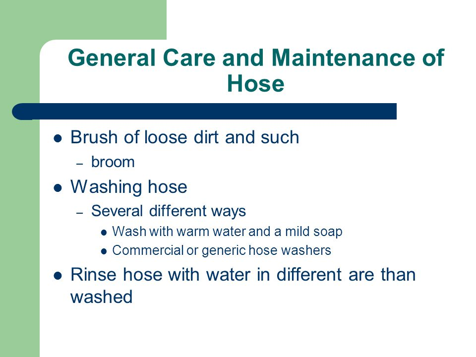 General Care and Maintenance of Hose Brush of loose dirt and such – broom Washing hose – Several different ways Wash with warm water and a mild soap C