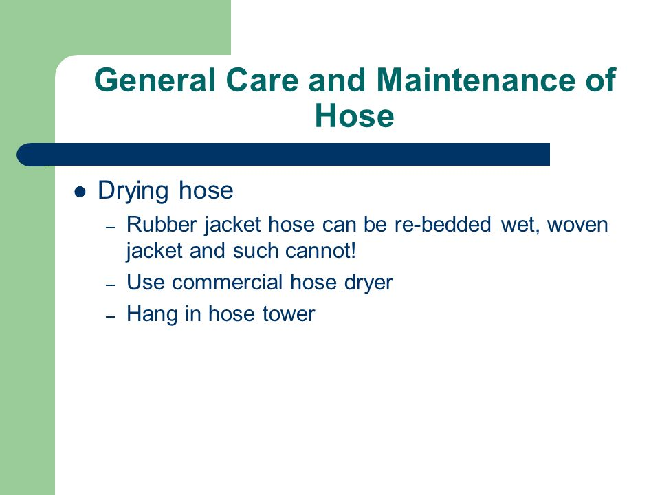 General Care and Maintenance of Hose Drying hose – Rubber jacket hose can be re-bedded wet, woven jacket and such cannot! – Use commercial hose dryer