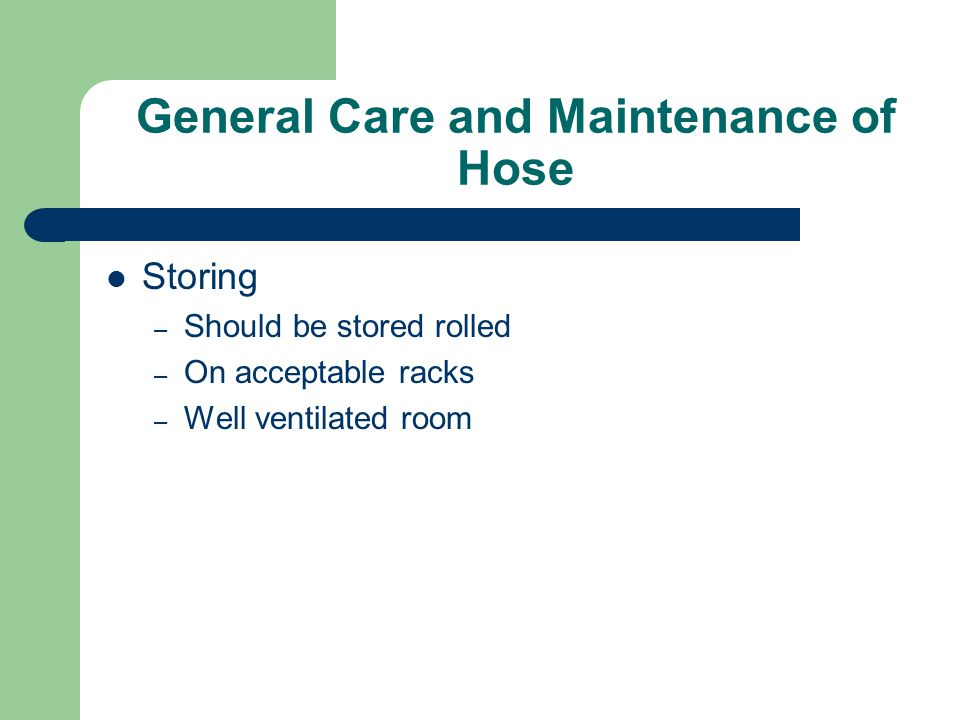 General Care and Maintenance of Hose Storing – Should be stored rolled – On acceptable racks – Well ventilated room