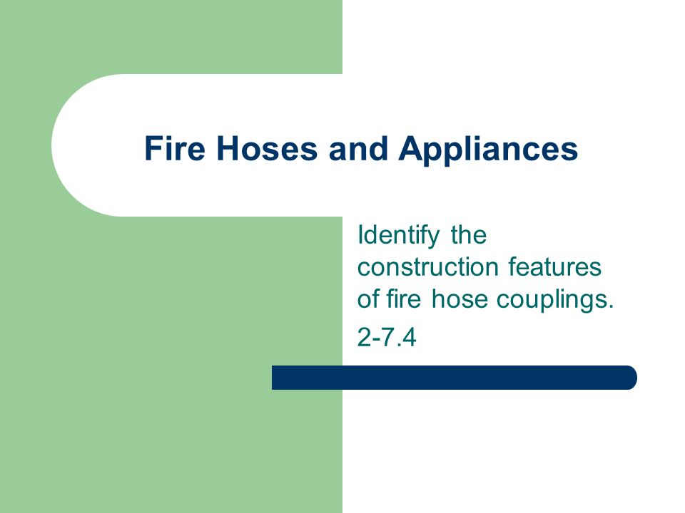 Fire Hoses and Appliances Identify the construction features of fire hose couplings. 2-7.4