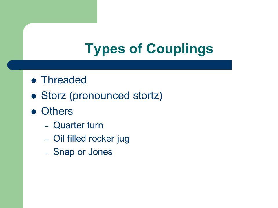 Types of Couplings Threaded Storz (pronounced stortz) Others – Quarter turn – Oil filled rocker jug – Snap or Jones