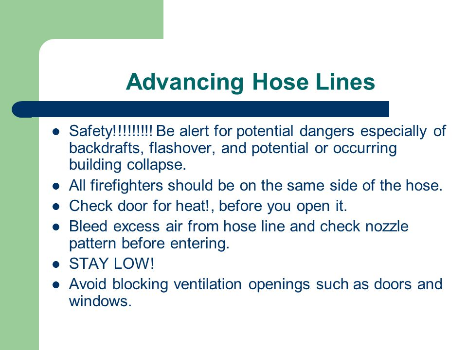 Advancing Hose Lines Safety!!!!!!!!! Be alert for potential dangers especially of backdrafts, flashover, and potential or occurring building collapse.