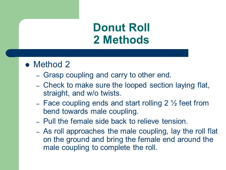 Donut Roll 2 Methods Method 2 – Grasp coupling and carry to other end. – Check to make sure the looped section laying flat, straight, and w/o twists.