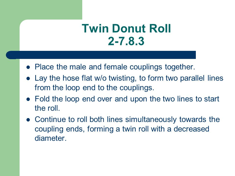 Twin Donut Roll 2-7.8.3 Place the male and female couplings together. Lay the hose flat w/o twisting, to form two parallel lines from the loop end to