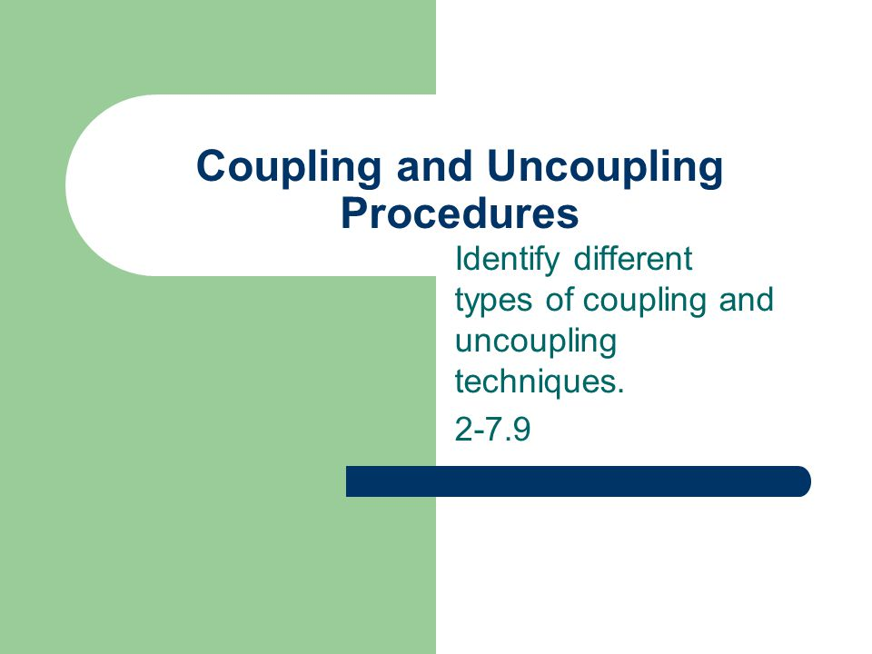 Coupling and Uncoupling Procedures Identify different types of coupling and uncoupling techniques. 2-7.9