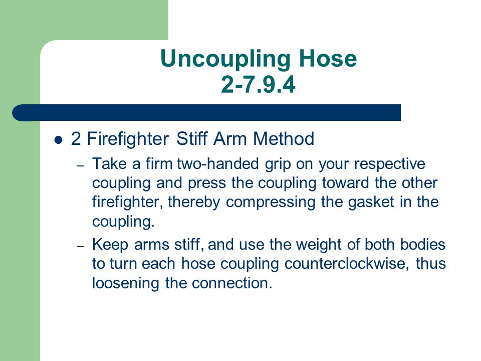 Uncoupling Hose 2-7.9.4 2 Firefighter Stiff Arm Method – Take a firm two-handed grip on your respective coupling and press the coupling toward the oth
