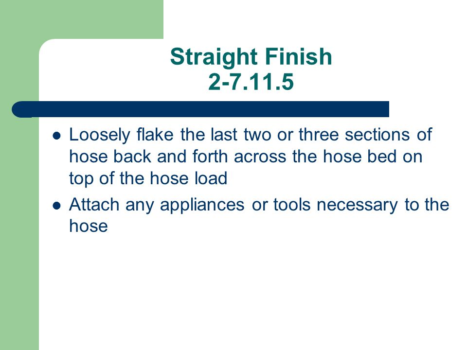 Straight Finish 2-7.11.5 Loosely flake the last two or three sections of hose back and forth across the hose bed on top of the hose load Attach any ap