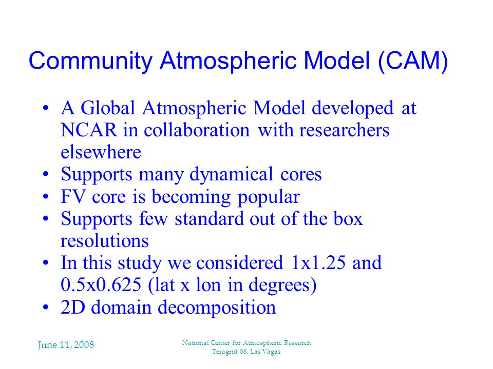 June 11, 2008 National Center for Atmospheric Research Teragrid 08, Las Vagas Community Atmospheric Model (CAM) A Global Atmospheric Model developed at NCAR in collaboration with researchers elsewhere Supports many dynamical cores FV core is becoming popular Supports few standard out of the box resolutions In this study we considered 1x1.25 and 0.5x0.625 (lat x lon in degrees) 2D domain decomposition