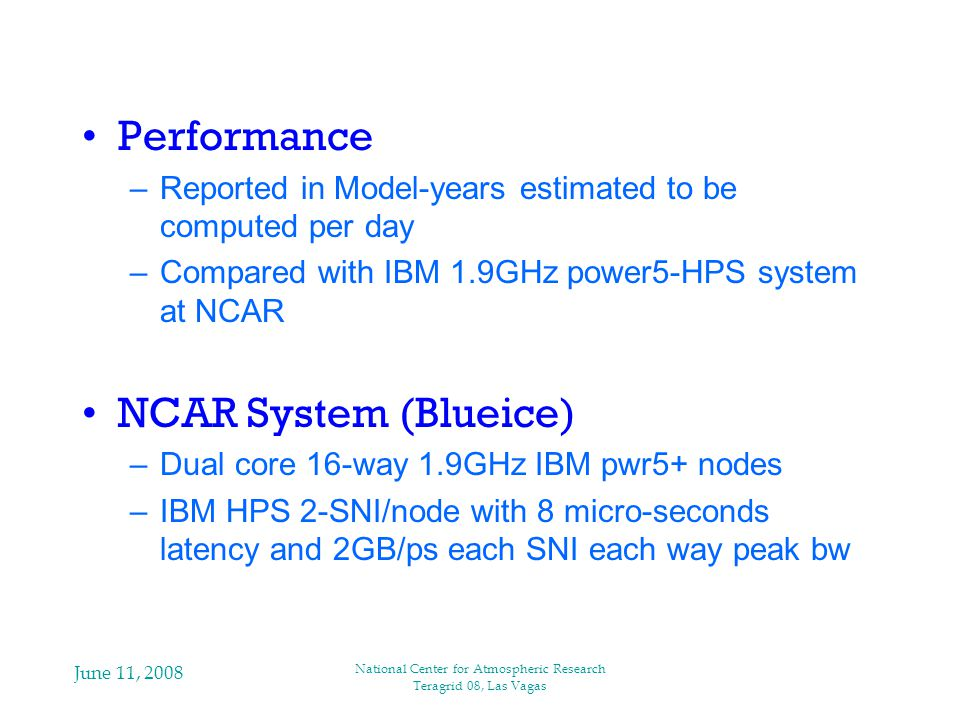 June 11, 2008 National Center for Atmospheric Research Teragrid 08, Las Vagas Performance –Reported in Model-years estimated to be computed per day –Compared with IBM 1.9GHz power5-HPS system at NCAR NCAR System (Blueice) –Dual core 16-way 1.9GHz IBM pwr5+ nodes –IBM HPS 2-SNI/node with 8 micro-seconds latency and 2GB/ps each SNI each way peak bw