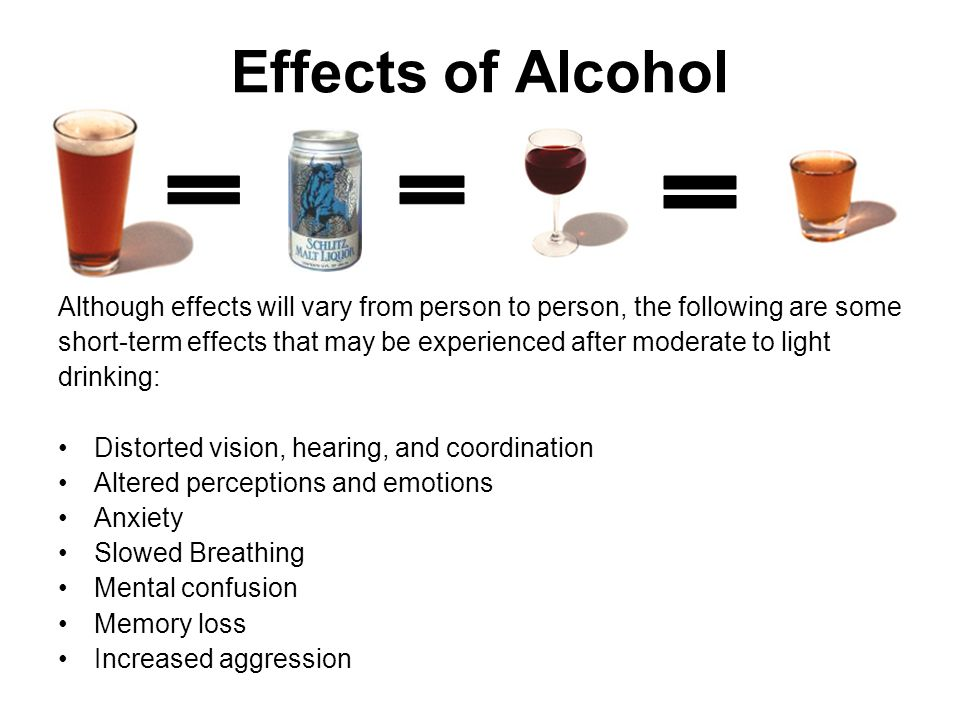 Effects of Alcohol Although effects will vary from person to person, the following are some short-term effects that may be experienced after moderate to light drinking: Distorted vision, hearing, and coordination Altered perceptions and emotions Anxiety Slowed Breathing Mental confusion Memory loss Increased aggression