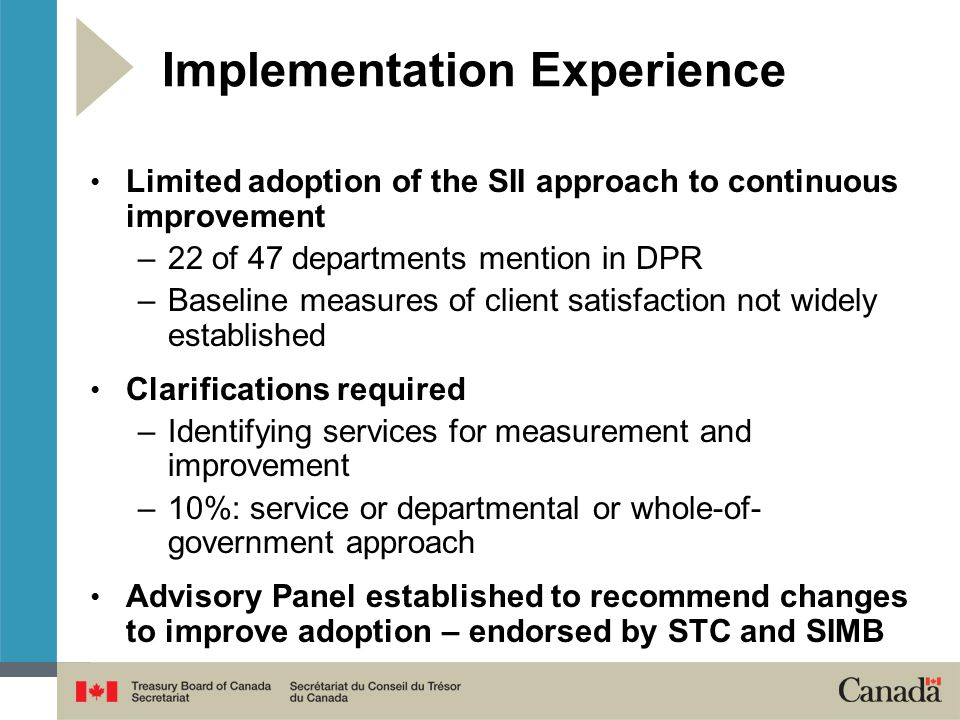 Limited adoption of the SII approach to continuous improvement –22 of 47 departments mention in DPR –Baseline measures of client satisfaction not widely established Clarifications required –Identifying services for measurement and improvement –10%: service or departmental or whole-of- government approach Advisory Panel established to recommend changes to improve adoption – endorsed by STC and SIMB Implementation Experience