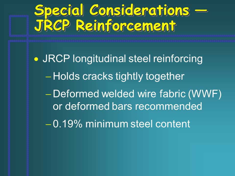 Special Considerations — JRCP Reinforcement  JRCP longitudinal steel reinforcing  Holds cracks tightly together  Deformed welded wire fabric (WWF) or deformed bars recommended  0.19% minimum steel content