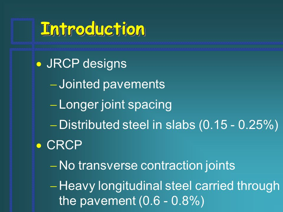 IntroductionIntroduction  JRCP designs  Jointed pavements  Longer joint spacing  Distributed steel in slabs (0.15 - 0.25%)  CRCP  No transverse contraction joints  Heavy longitudinal steel carried through the pavement (0.6 - 0.8%)