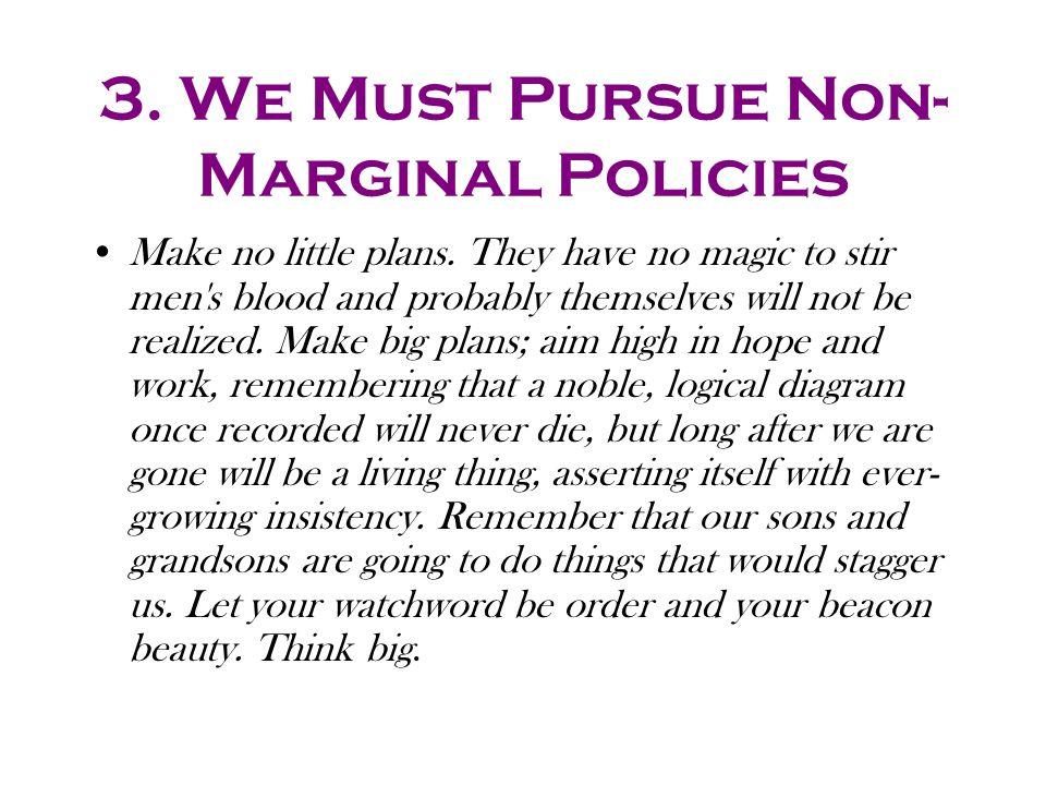 3. We Must Pursue Non- Marginal Policies Make no little plans.