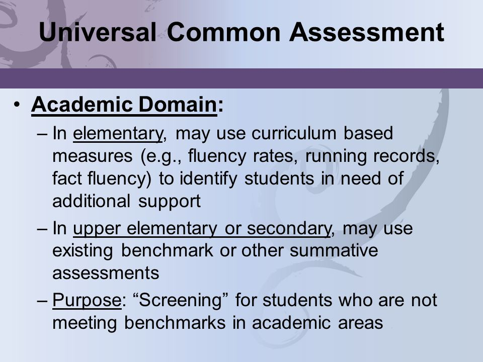 Universal Common Assessment Academic Domain: –In elementary, may use curriculum based measures (e.g., fluency rates, running records, fact fluency) to identify students in need of additional support –In upper elementary or secondary, may use existing benchmark or other summative assessments –Purpose: Screening for students who are not meeting benchmarks in academic areas