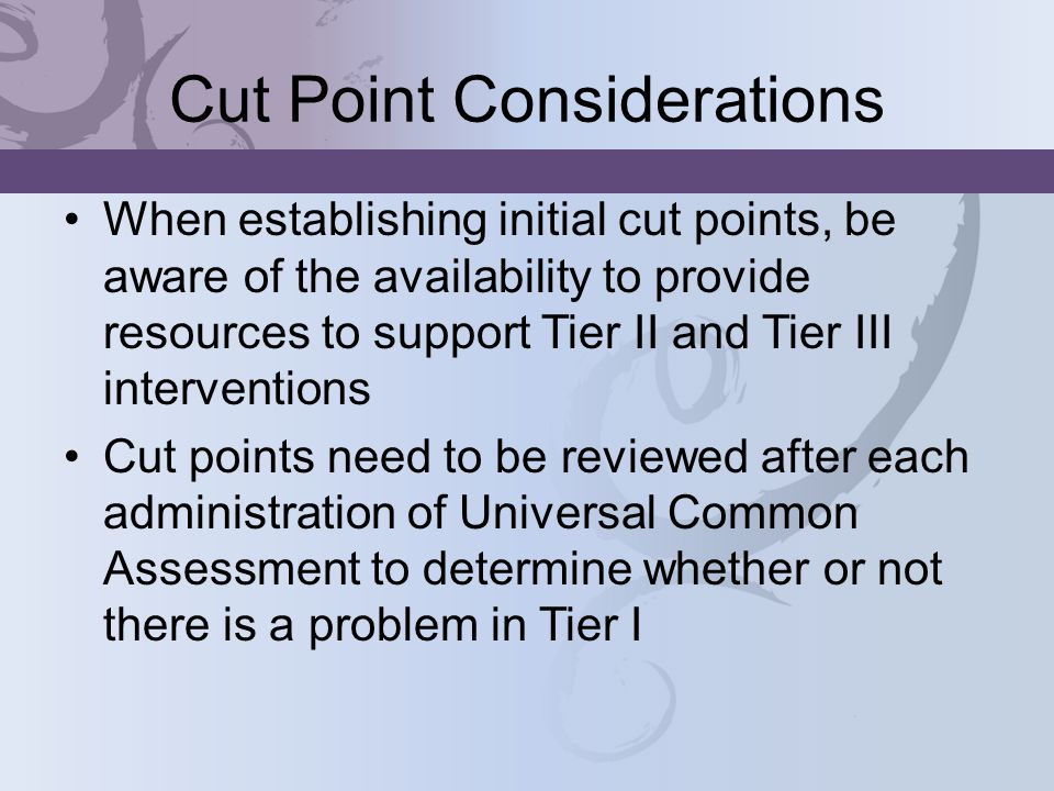 Cut Point Considerations When establishing initial cut points, be aware of the availability to provide resources to support Tier II and Tier III interventions Cut points need to be reviewed after each administration of Universal Common Assessment to determine whether or not there is a problem in Tier I