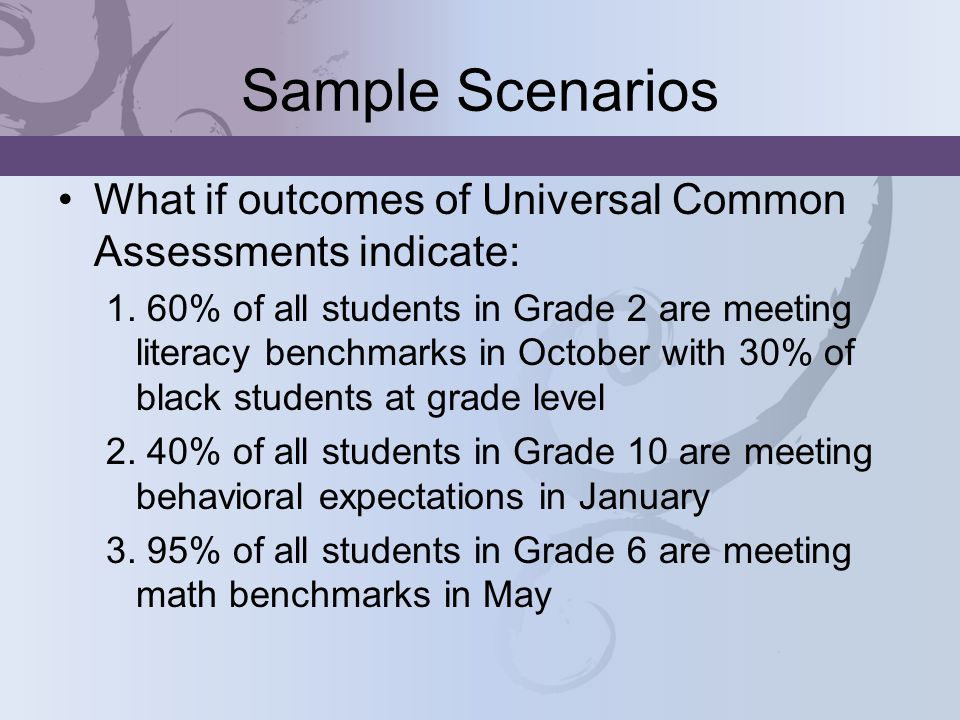 Sample Scenarios What if outcomes of Universal Common Assessments indicate: 1.