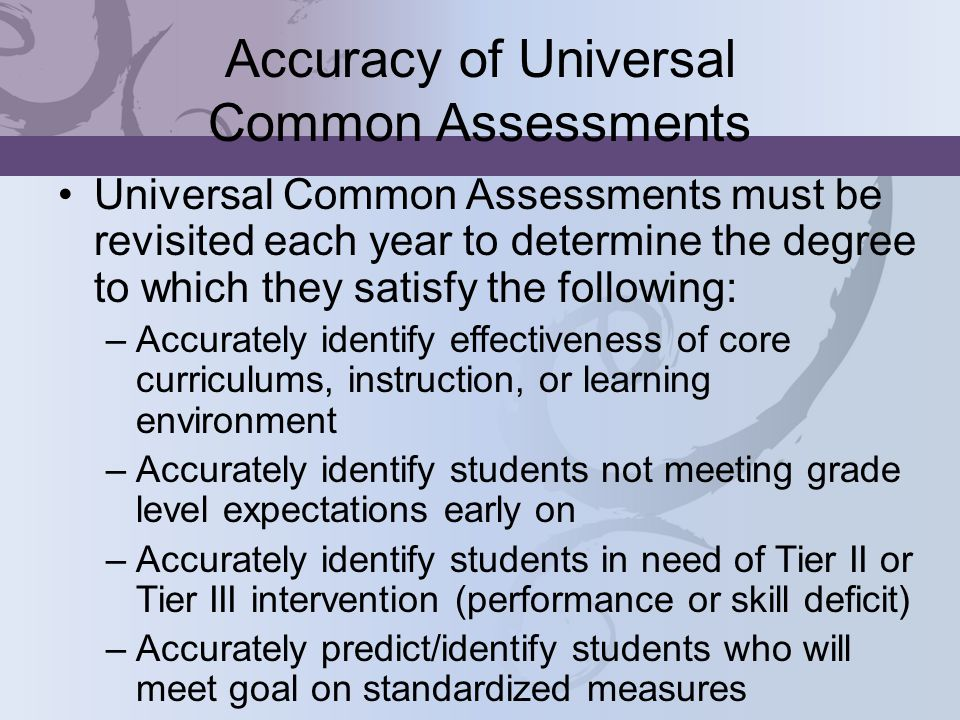 Accuracy of Universal Common Assessments Universal Common Assessments must be revisited each year to determine the degree to which they satisfy the following: –Accurately identify effectiveness of core curriculums, instruction, or learning environment –Accurately identify students not meeting grade level expectations early on –Accurately identify students in need of Tier II or Tier III intervention (performance or skill deficit) –Accurately predict/identify students who will meet goal on standardized measures