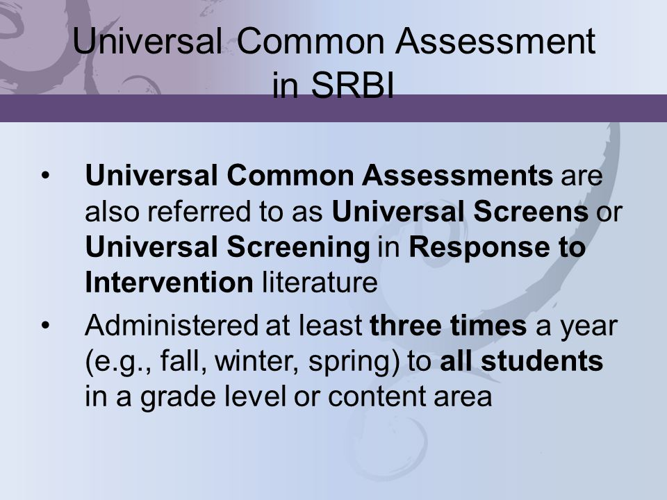 Universal Common Assessment in SRBI Universal Common Assessments are also referred to as Universal Screens or Universal Screening in Response to Intervention literature Administered at least three times a year (e.g., fall, winter, spring) to all students in a grade level or content area