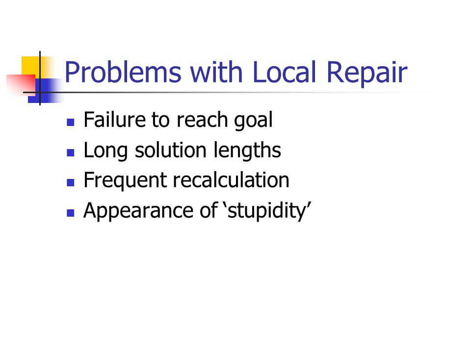 Problems with Local Repair Failure to reach goal Long solution lengths Frequent recalculation Appearance of 'stupidity'