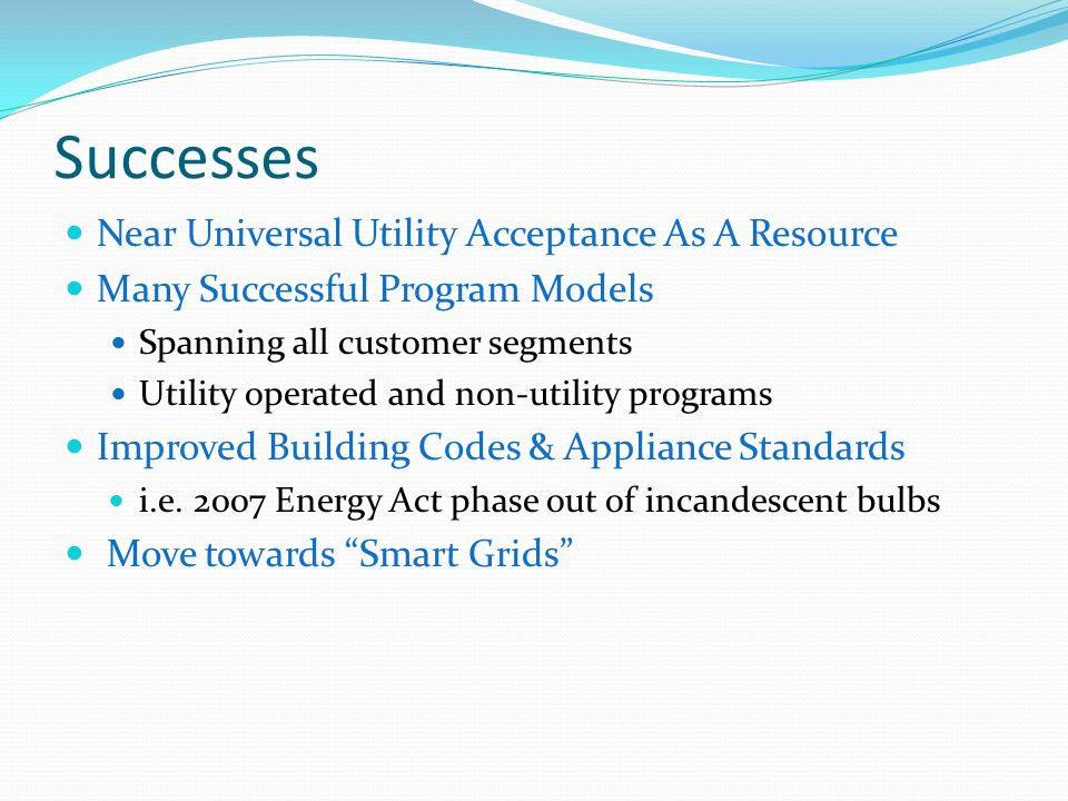 Successes Near Universal Utility Acceptance As A Resource Many Successful Program Models Spanning all customer segments Utility operated and non-utility programs Improved Building Codes & Appliance Standards i.e.