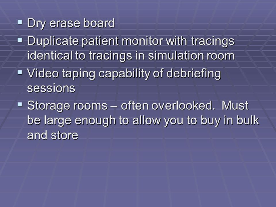 Dry erase board  Duplicate patient monitor with tracings identical to tracings in simulation room  Video taping capability of debriefing sessions  Storage rooms – often overlooked.