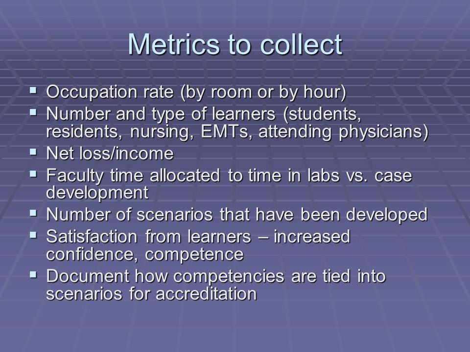 Metrics to collect  Occupation rate (by room or by hour)  Number and type of learners (students, residents, nursing, EMTs, attending physicians)  Net loss/income  Faculty time allocated to time in labs vs.
