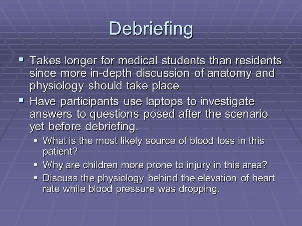 Debriefing  Takes longer for medical students than residents since more in-depth discussion of anatomy and physiology should take place  Have participants use laptops to investigate answers to questions posed after the scenario yet before debriefing.