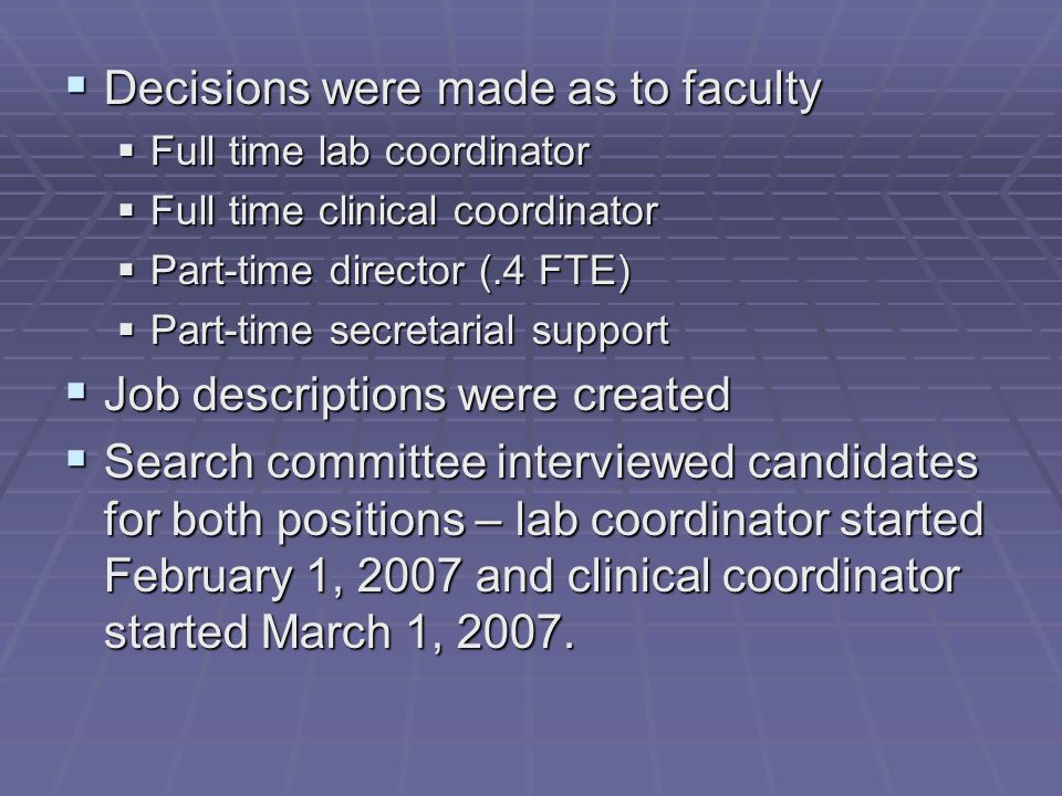  Decisions were made as to faculty  Full time lab coordinator  Full time clinical coordinator  Part-time director (.4 FTE)  Part-time secretarial support  Job descriptions were created  Search committee interviewed candidates for both positions – lab coordinator started February 1, 2007 and clinical coordinator started March 1, 2007.