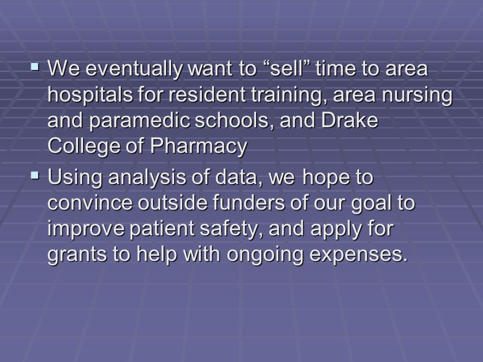 We eventually want to sell time to area hospitals for resident training, area nursing and paramedic schools, and Drake College of Pharmacy  Using analysis of data, we hope to convince outside funders of our goal to improve patient safety, and apply for grants to help with ongoing expenses.