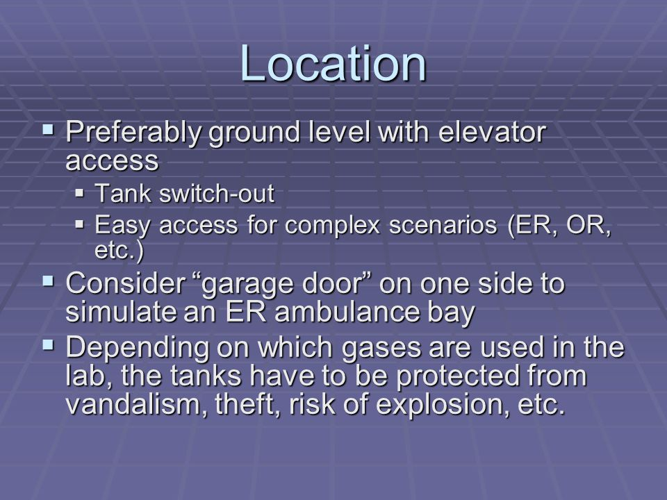 Location  Preferably ground level with elevator access  Tank switch-out  Easy access for complex scenarios (ER, OR, etc.)  Consider garage door on one side to simulate an ER ambulance bay  Depending on which gases are used in the lab, the tanks have to be protected from vandalism, theft, risk of explosion, etc.