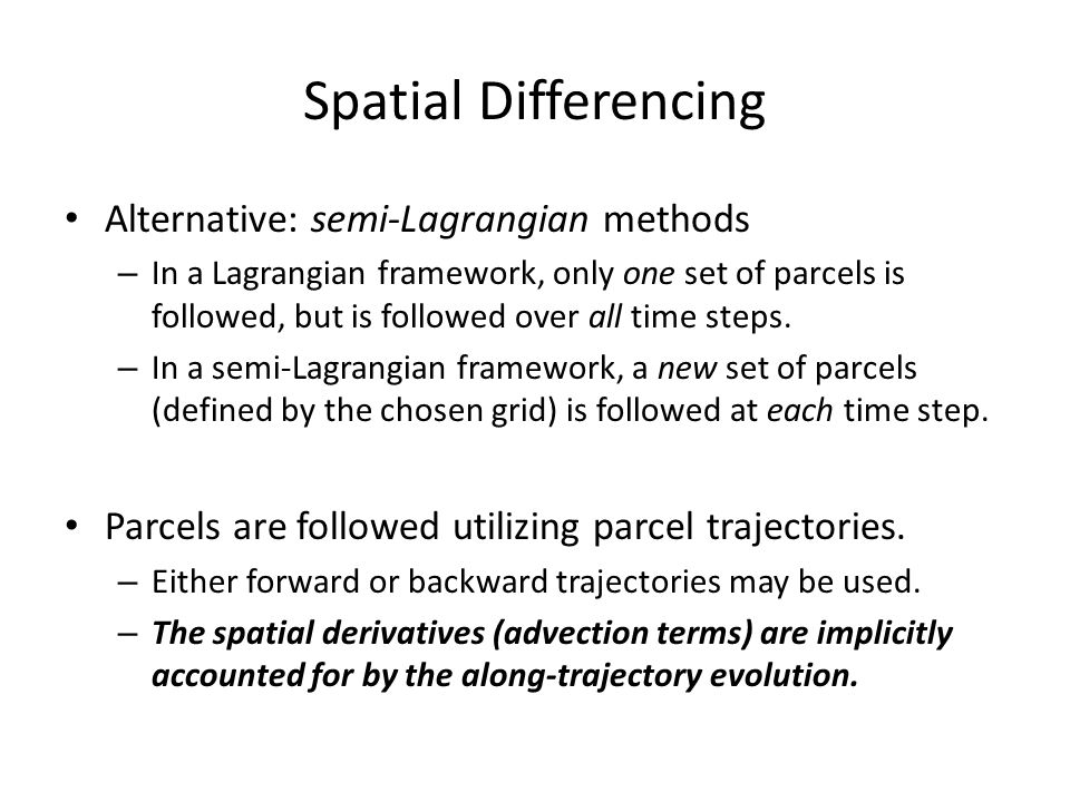 Spatial Differencing Alternative: semi-Lagrangian methods – In a Lagrangian framework, only one set of parcels is followed, but is followed over all t