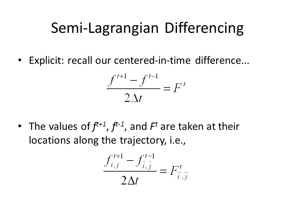 Semi-Lagrangian Differencing Explicit: recall our centered-in-time difference... The values of f t+1, f t-1, and F t are taken at their locations alon