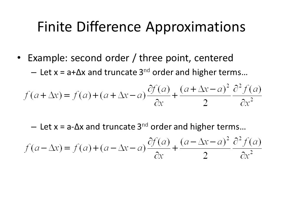 Finite Difference Approximations Example: second order / three point, centered – Let x = a+∆x and truncate 3 nd order and higher terms… – Let x = a-∆x
