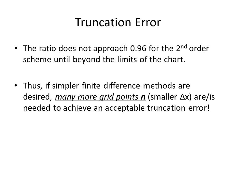 Truncation Error The ratio does not approach 0.96 for the 2 nd order scheme until beyond the limits of the chart. Thus, if simpler finite difference m