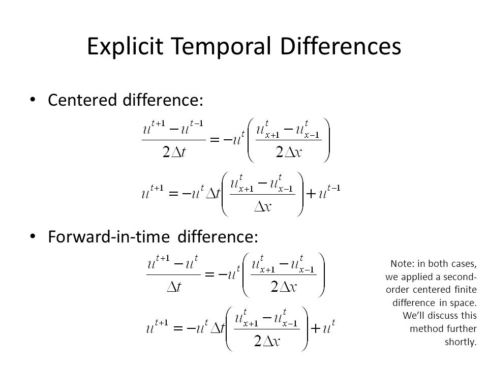 Explicit Temporal Differences Centered difference: Forward-in-time difference: Note: in both cases, we applied a second- order centered finite differe