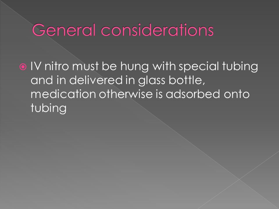  IV nitro must be hung with special tubing and in delivered in glass bottle, medication otherwise is adsorbed onto tubing