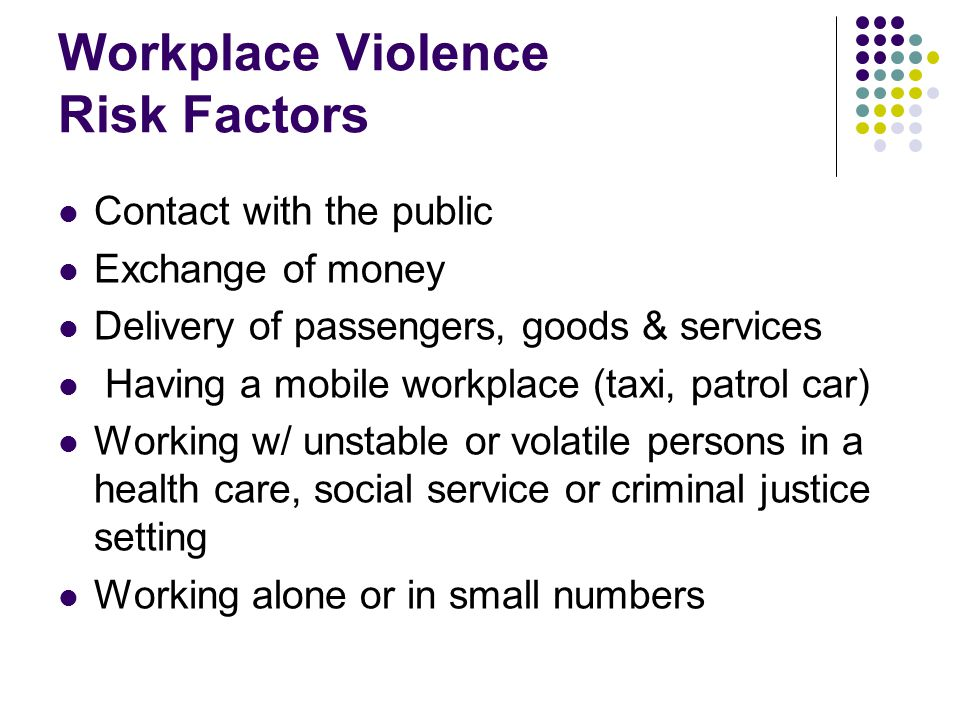 Workplace Violence Risk Factors Contact with the public Exchange of money Delivery of passengers, goods & services Having a mobile workplace (taxi, patrol car) Working w/ unstable or volatile persons in a health care, social service or criminal justice setting Working alone or in small numbers