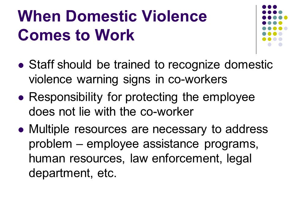 When Domestic Violence Comes to Work Staff should be trained to recognize domestic violence warning signs in co-workers Responsibility for protecting