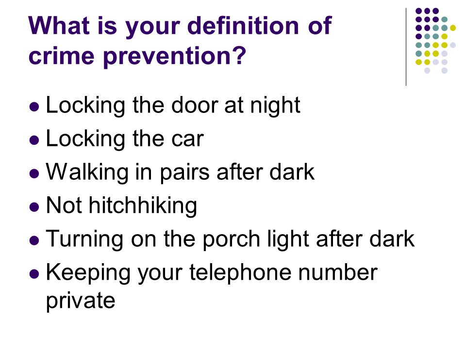 What is your definition of crime prevention? Locking the door at night Locking the car Walking in pairs after dark Not hitchhiking Turning on the porc
